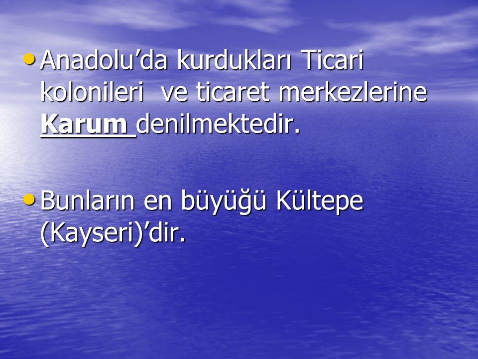 Anadolu'da kurdukları Ticari kolonileri ve ticaret merkezlerine Karum denilmektedir. Anadolu'da kurdukları Ticari kolonileri ve ticaret merkezlerine K