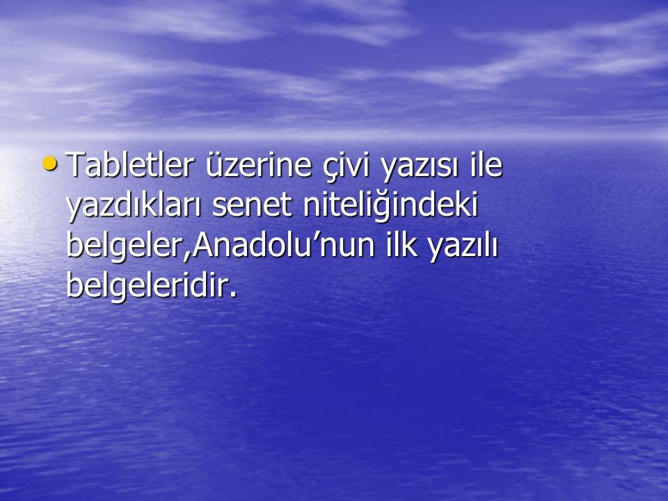 Tabletler üzerine çivi yazısı ile yazdıkları senet niteliğindeki belgeler,Anadolu'nun ilk yazılı belgeleridir. Tabletler üzerine çivi yazısı ile yazdı