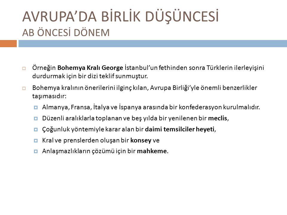 AVRUPA'DA BİRLİK DÜŞÜNCESİ AB ÖNCESİ DÖNEM  Örneğin Bohemya Kralı George İstanbul'un fethinden sonra Türklerin ilerleyişini durdurmak için bir dizi teklif sunmuştur.
