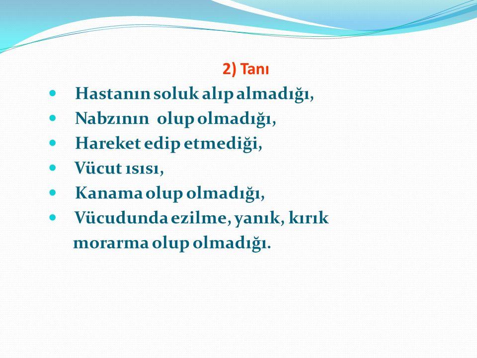 2) Tanı Hastanın soluk alıp almadığı, Nabzının olup olmadığı, Hareket edip etmediği, Vücut ısısı, Kanama olup olmadığı, Vücudunda ezilme, yanık, kırık