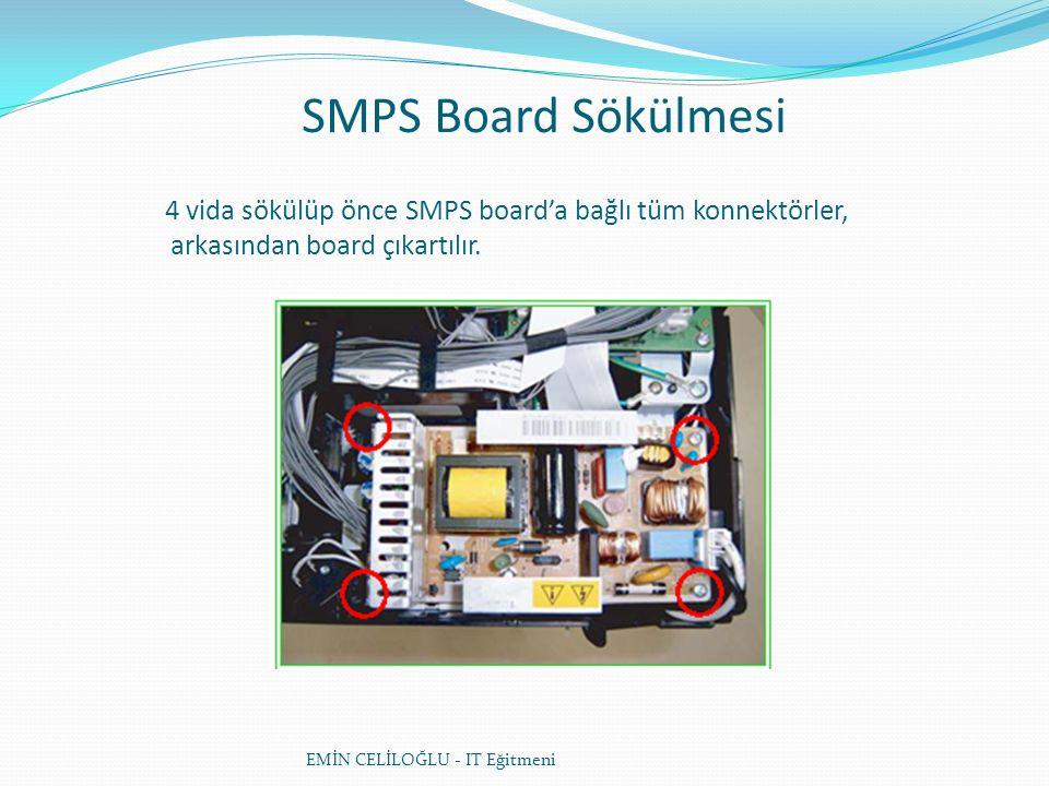 SMPS Board Sökülmesi EMİN CELİLOĞLU - IT Eğitmeni 4 vida sökülüp önce SMPS board'a bağlı tüm konnektörler, arkasından board çıkartılır.
