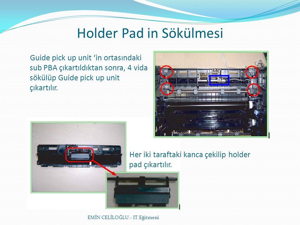 Holder Pad in Sökülmesi EMİN CELİLOĞLU - IT Eğitmeni Guide pick up unit 'in ortasındaki sub PBA çıkartıldıktan sonra, 4 vida sökülüp Guide pick up unit çıkartılır.