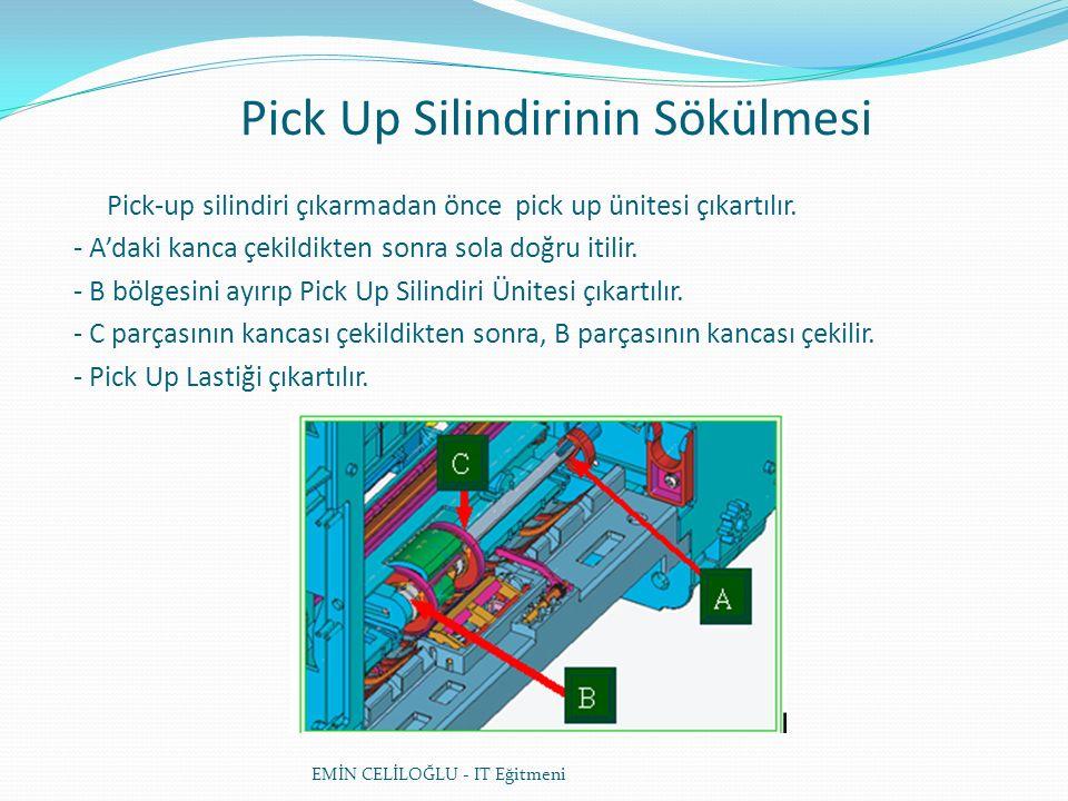 Pick Up Silindirinin Sökülmesi EMİN CELİLOĞLU - IT Eğitmeni Pick-up silindiri çıkarmadan önce pick up ünitesi çıkartılır.