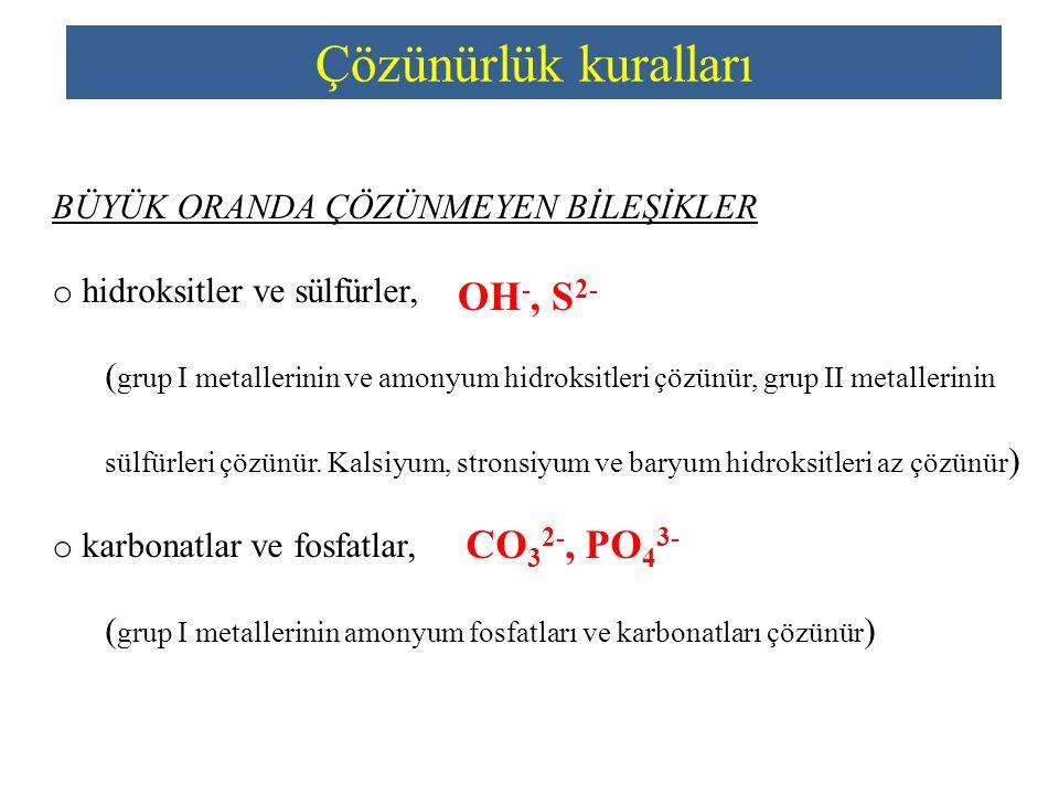 Çözünürlük kuralları BÜYÜK ORANDA ÇÖZÜNMEYEN BİLEŞİKLER o hidroksitler ve sülfürler, ( grup I metallerinin ve amonyum hidroksitleri çözünür, grup II m