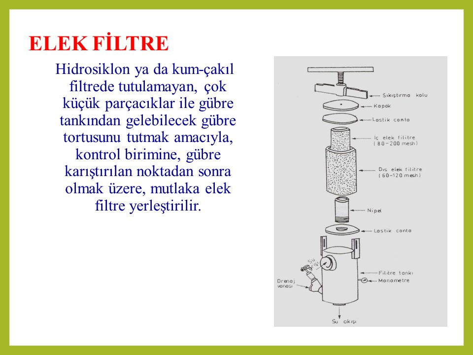 ELEK FİLTRE Hidrosiklon ya da kum-çakıl filtrede tutulamayan, çok küçük parçacıklar ile gübre tankından gelebilecek gübre tortusunu tutmak amacıyla, kontrol birimine, gübre karıştırılan noktadan sonra olmak üzere, mutlaka elek filtre yerleştirilir.