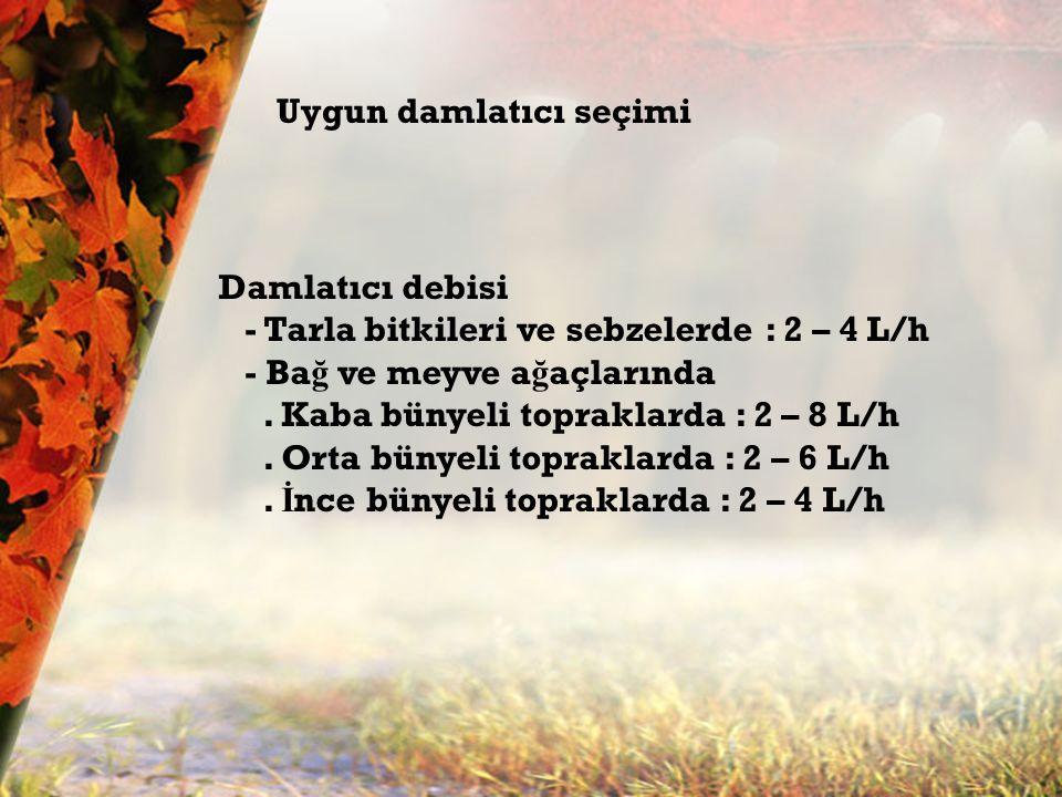 Damla sulamada kullanılan; Damlatıcılar ve damlama boruları Uygun damlatıcı seçimi Damlatıcı debisi - Tarla bitkileri ve sebzelerde : 2 – 4 L/h - Ba ğ ve meyve a ğ açlarında.