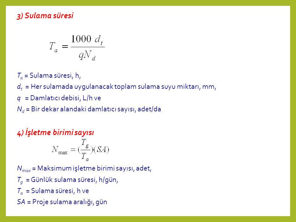 3) Sulama süresi T a = Sulama süresi, h, d t = Her sulamada uygulanacak toplam sulama suyu miktarı, mm, q = Damlatıcı debisi, L/h ve N d = Bir dekar alandaki damlatıcı sayısı, adet/da 4) İşletme birimi sayısı N max = Maksimum işletme birimi sayısı, adet, T g = Günlük sulama süresi, h/gün, T a = Sulama süresi, h ve SA = Proje sulama aralığı, gün
