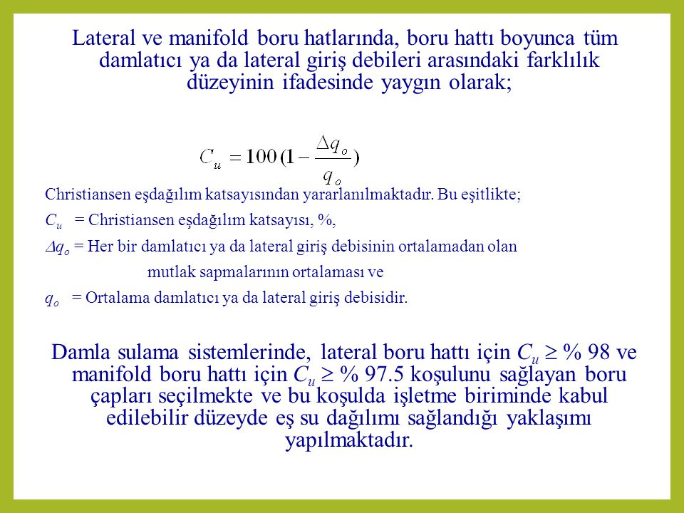 Lateral ve manifold boru hatlarında, boru hattı boyunca tüm damlatıcı ya da lateral giriş debileri arasındaki farklılık düzeyinin ifadesinde yaygın olarak; Christiansen eşdağılım katsayısından yararlanılmaktadır.