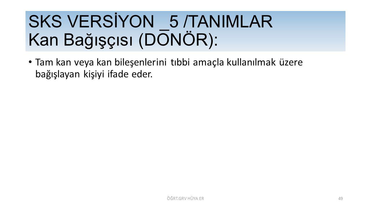 Tam kan veya kan bileşenlerini tıbbi amaçla kullanılmak üzere bağışlayan kişiyi ifade eder. SKS VERSİYON _5 /TANIMLAR Kan Bağışçısı (DONÖR): ÖĞRT.GRV