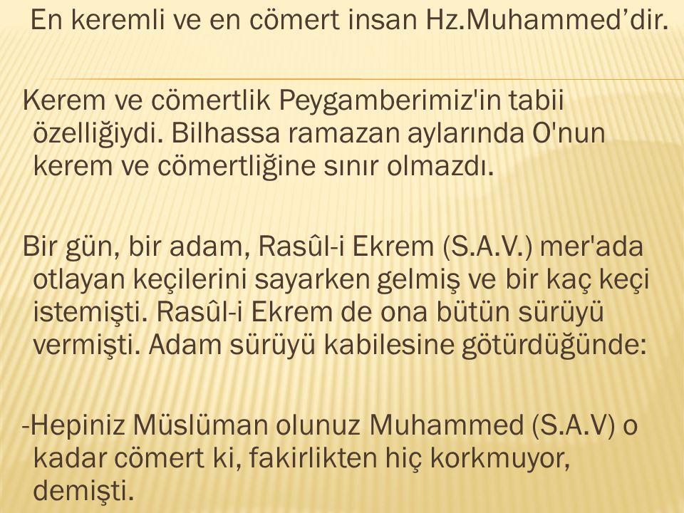 En keremli ve en cömert insan Hz.Muhammed'dir. Kerem ve cömertlik Peygamberimiz'in tabii özelliğiydi. Bilhassa ramazan aylarında O'nun kerem ve cömert