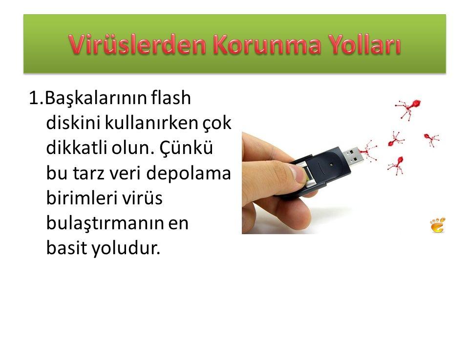 1.Başkalarının flash diskini kullanırken çok dikkatli olun. Çünkü bu tarz veri depolama birimleri virüs bulaştırmanın en basit yoludur.