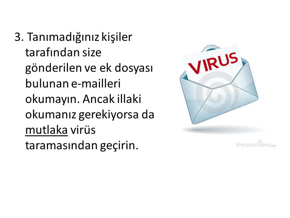 3. Tanımadığınız kişiler tarafından size gönderilen ve ek dosyası bulunan e-mailleri okumayın. Ancak illaki okumanız gerekiyorsa da mutlaka virüs tara