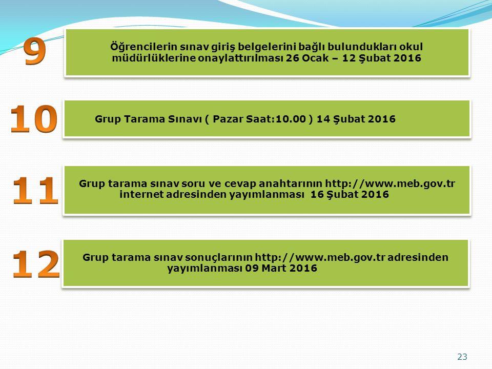23 Öğrencilerin sınav giriş belgelerini bağlı bulundukları okul müdürlüklerine onaylattırılması 26 Ocak – 12 Şubat 2016 Grup tarama sınav soru ve cevap anahtarının http://www.meb.gov.tr internet adresinden yayımlanması 16 Şubat 2016 Grup Tarama Sınavı ( Pazar Saat:10.00 ) 14 Şubat 2016 Grup tarama sınav sonuçlarının http://www.meb.gov.tr adresinden yayımlanması 09 Mart 2016