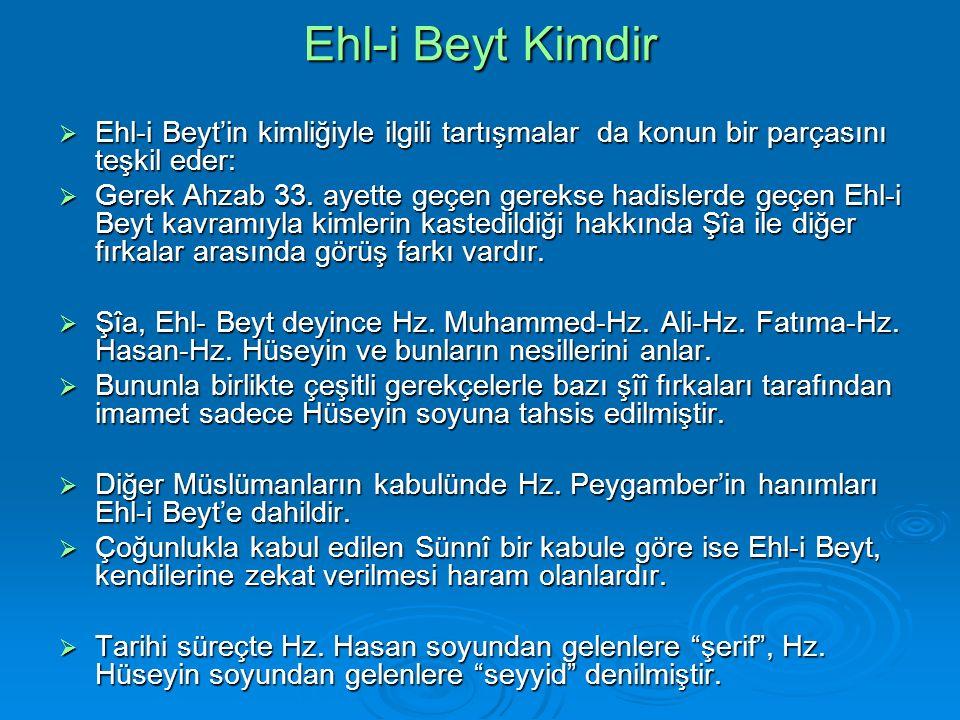 Ehl-i Beyt Kimdir  Ehl-i Beyt'in kimliğiyle ilgili tartışmalar da konun bir parçasını teşkil eder:  Gerek Ahzab 33.
