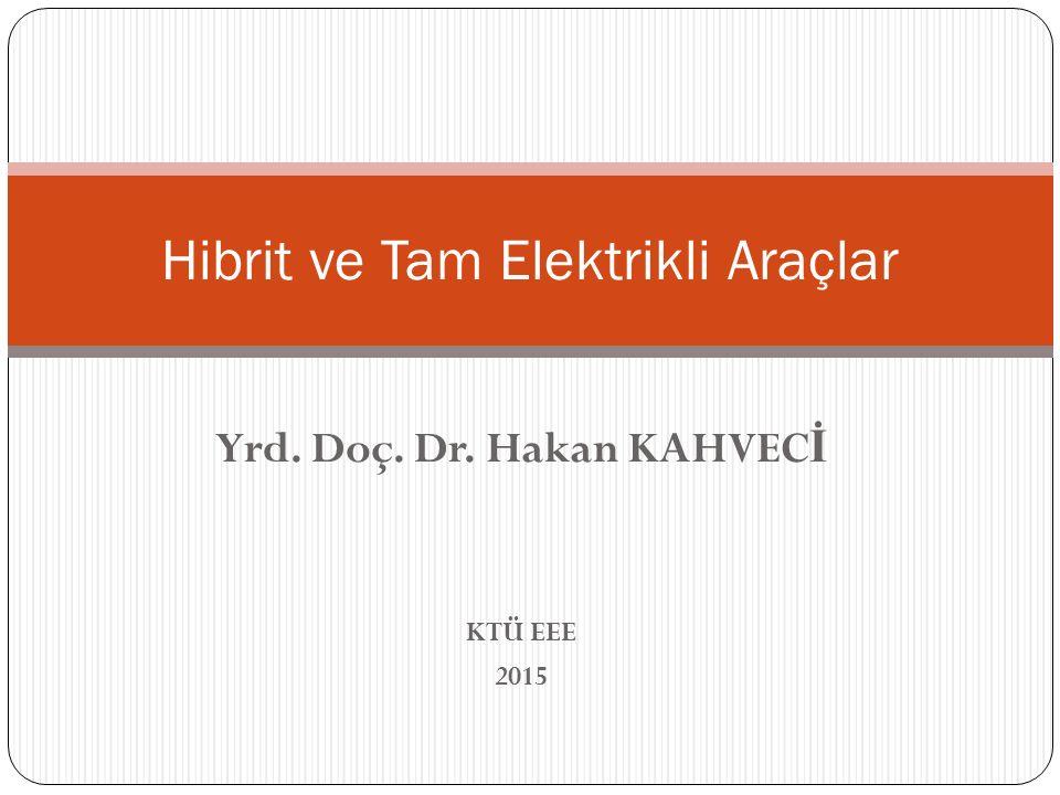 Yrd. Doç. Dr. Hakan KAHVEC İ KTÜ EEE 2015 Hibrit ve Tam Elektrikli Araçlar