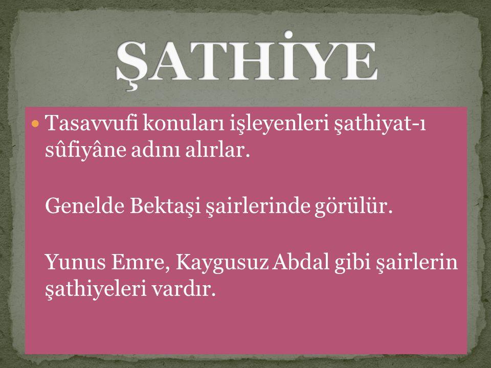 Tasavvufi konuları işleyenleri şathiyat-ı sûfiyâne adını alırlar. Genelde Bektaşi şairlerinde görülür. Yunus Emre, Kaygusuz Abdal gibi şairlerin şathi