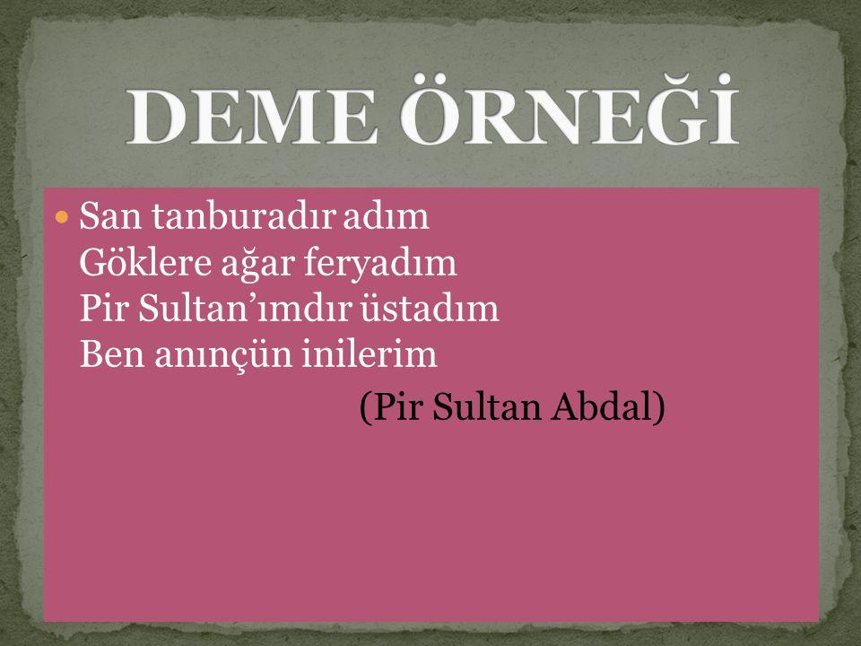 San tanburadır adım Göklere ağar feryadım Pir Sultan'ımdır üstadım Ben anınçün inilerim (Pir Sultan Abdal)