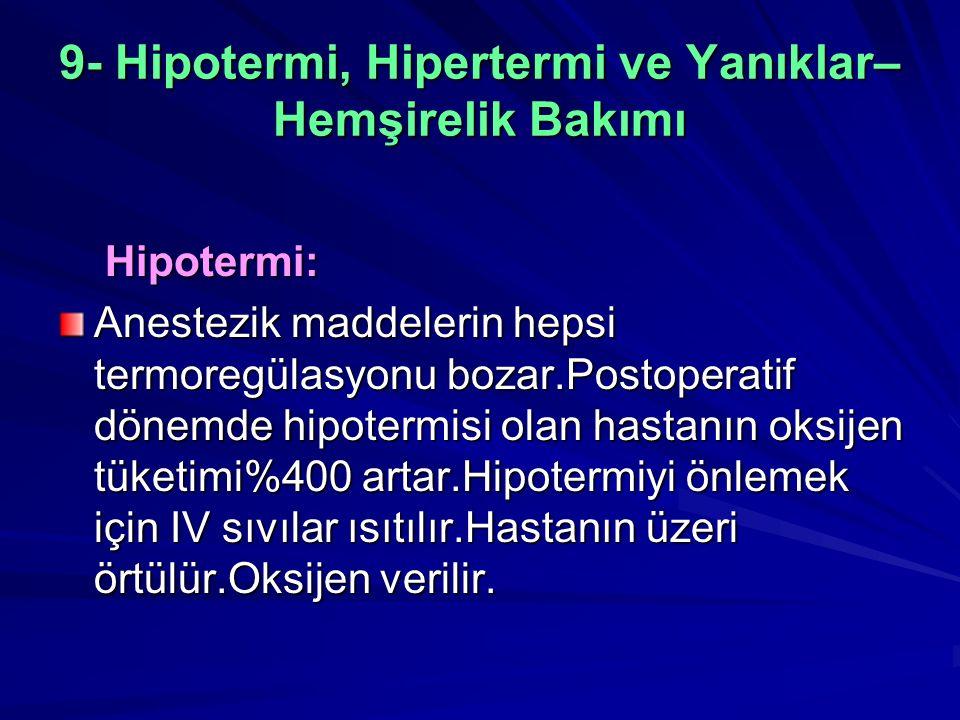 9- Hipotermi, Hipertermi ve Yanıklar– Hemşirelik Bakımı Hipotermi: Hipotermi: Anestezik maddelerin hepsi termoregülasyonu bozar.Postoperatif dönemde hipotermisi olan hastanın oksijen tüketimi%400 artar.Hipotermiyi önlemek için IV sıvılar ısıtılır.Hastanın üzeri örtülür.Oksijen verilir.