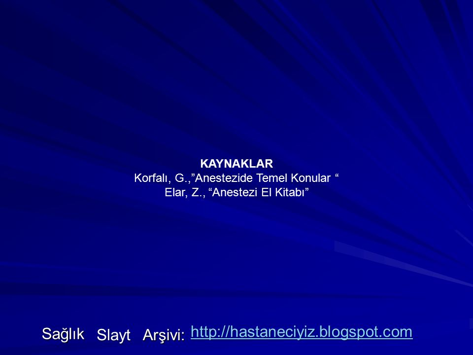 KAYNAKLAR Korfalı, G., Anestezide Temel Konular Elar, Z., Anestezi El Kitabı Sağlık Slayt Arşivi: http://hastaneciyiz.blogspot.com