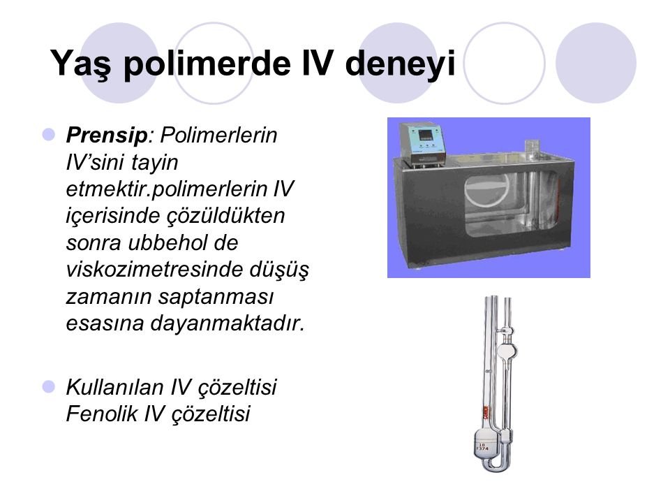 Yaş polimerde IV deneyi Prensip: Polimerlerin IV'sini tayin etmektir.polimerlerin IV içerisinde çözüldükten sonra ubbehol de viskozimetresinde düşüş zamanın saptanması esasına dayanmaktadır.