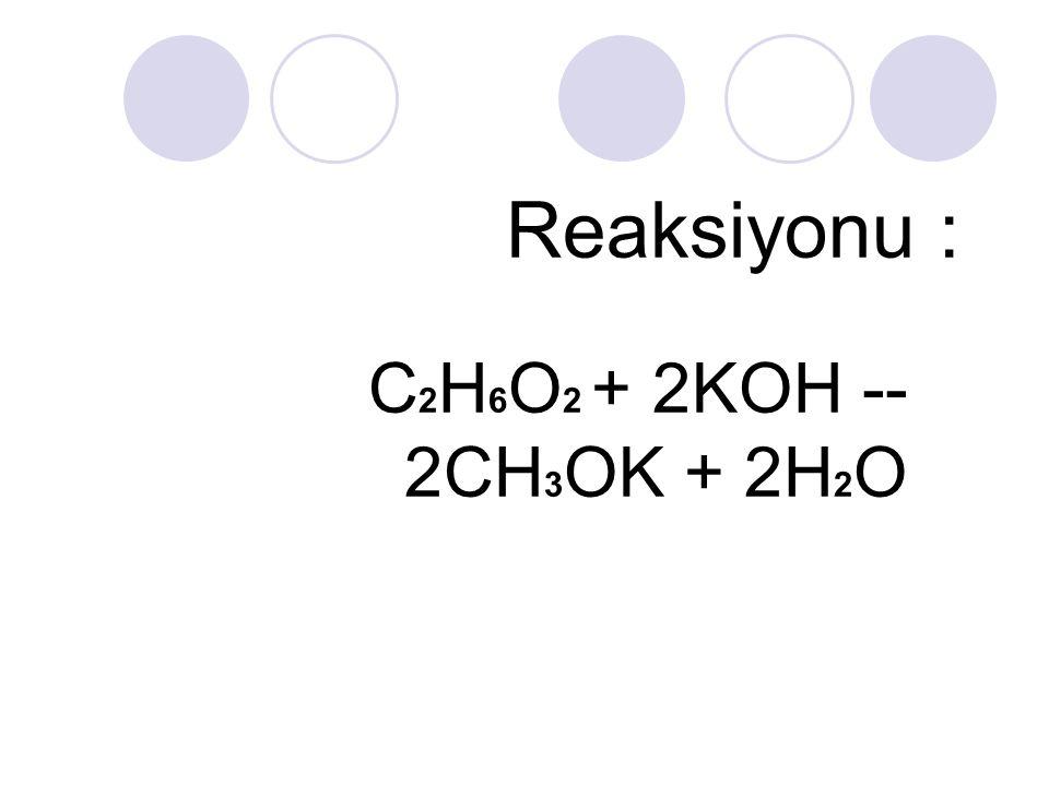 Reaksiyonu : C 2 H 6 O 2 + 2KOH -- 2CH 3 OK + 2H 2 O