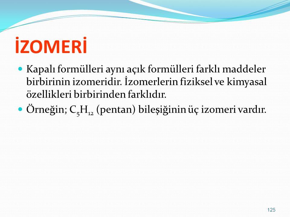 İZOMERİ Kapalı formülleri aynı açık formülleri farklı maddeler birbirinin izomeridir. İzomerlerin fiziksel ve kimyasal özellikleri birbirinden farklıd
