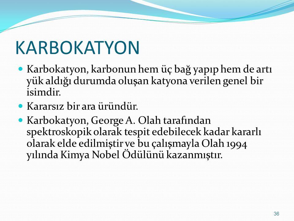 KARBOKATYON Karbokatyon, karbonun hem üç bağ yapıp hem de artı yük aldığı durumda oluşan katyona verilen genel bir isimdir. Kararsız bir ara üründür.