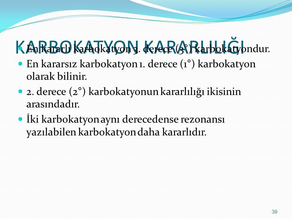 KARBOKATYON KARARLILIĞI En kararlı karbokatyon 3. derece (3°) karbokatyondur. En kararsız karbokatyon 1. derece (1°) karbokatyon olarak bilinir. 2. de