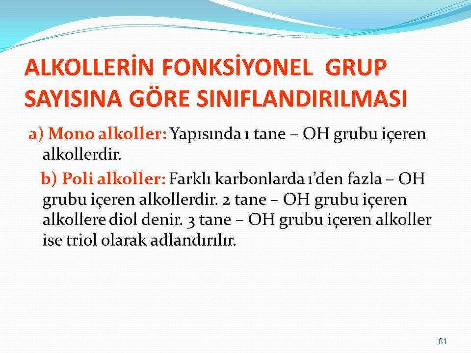 ALKOLLERİN FONKSİYONEL GRUP SAYISINA GÖRE SINIFLANDIRILMASI a) Mono alkoller: Yapısında 1 tane – OH grubu içeren alkollerdir. b) Poli alkoller: Farklı