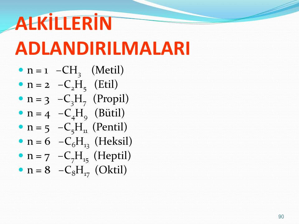 ALKİLLERİN ADLANDIRILMALARI n = 1 –CH 3 (Metil) n = 2 –C 2 H 5 (Etil) n = 3 –C 3 H 7 (Propil) n = 4 –C 4 H 9 (Bütil) n = 5 –C 5 H 11 (Pentil) n = 6 –C