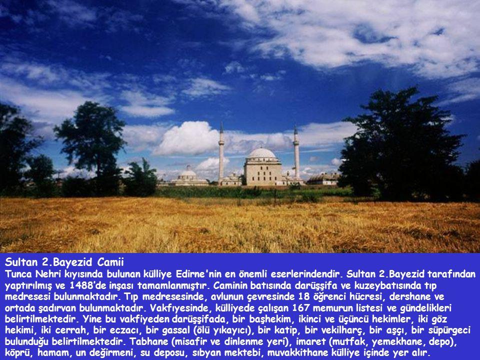 Sultan 2.Bayezid Camii Tunca Nehri kıyısında bulunan külliye Edirne'nin en önemli eserlerindendir. Sultan 2.Bayezid tarafından yaptırılmış ve 1488'de