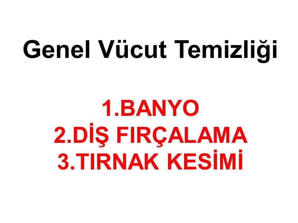 Genel Vücut Temizliği 1.BANYO 2.DİŞ FIRÇALAMA 3.TIRNAK KESİMİ
