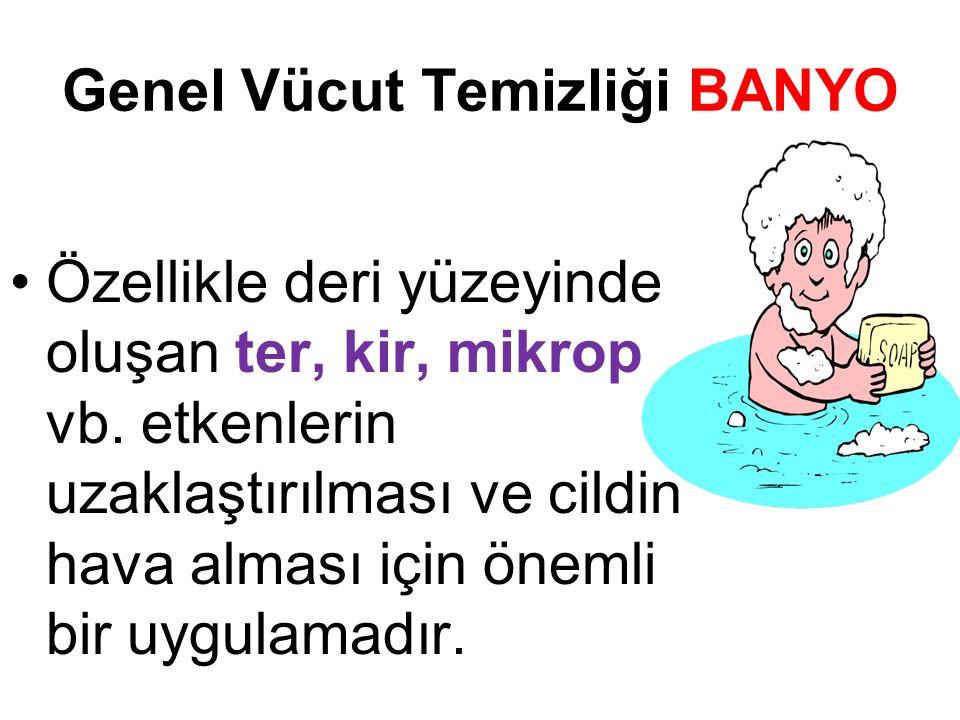 Genel Vücut Temizliği BANYO Özellikle deri yüzeyinde oluşan ter, kir, mikrop vb.