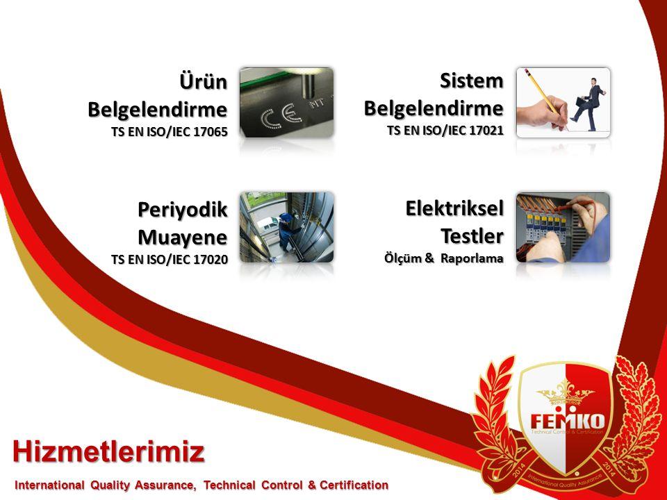 Hizmetlerimiz ÜrünBelgelendirme TS EN ISO/IEC 17065 PeriyodikMuayene TS EN ISO/IEC 17020 International Quality Assurance, Technical Control & Certification Sistem Belgelendirme TS EN ISO/IEC 17021 ElektrikselTestler Ölçüm & Raporlama