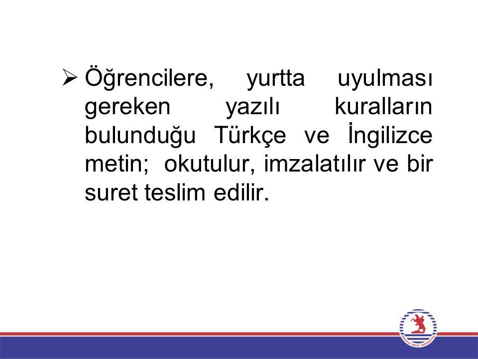 Öğrencilere, yurtta uyulması gereken yazılı kuralların bulunduğu Türkçe ve İngilizce metin; okutulur, imzalatılır ve bir suret teslim edilir.