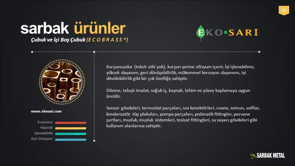 sarbak ürünler Çubuk ve İçi Boş Çubuk (E C O B R A S S ®) www.ekosari.com Kurşunsuz Hijyenik İşlenebilirlik Geri Dönüşüm 15 Kurşunsuzdur (toksit etki