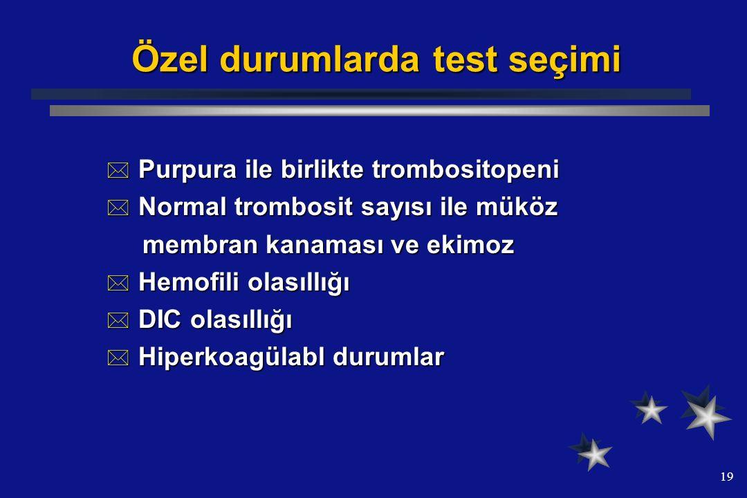19 Özel durumlarda test seçimi  Purpura ile birlikte trombositopeni  Normal trombosit sayısı ile müköz membran kanaması ve ekimoz membran kanaması v