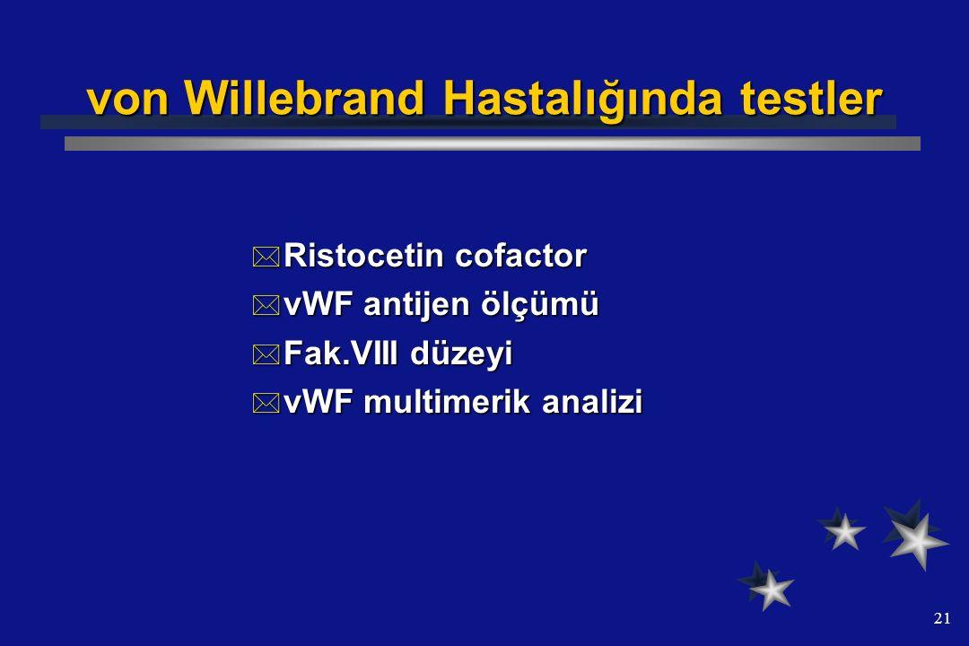 21 von Willebrand Hastalığında testler  Ristocetin cofactor  vWF antijen ölçümü  Fak.VIII düzeyi  vWF multimerik analizi