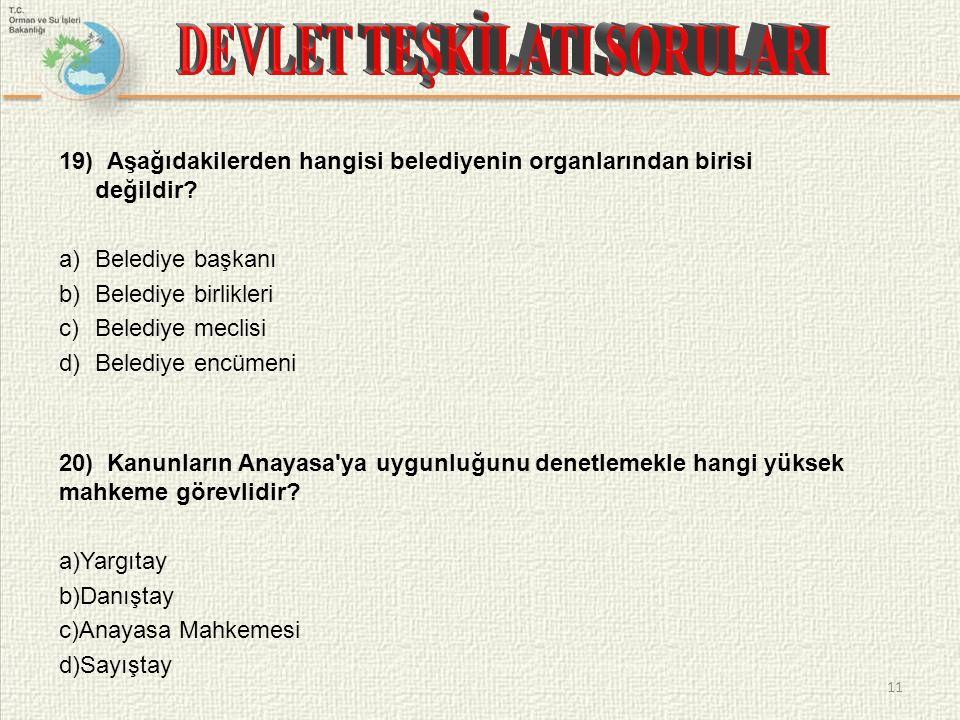 19) Aşağıdakilerden hangisi belediyenin organlarından birisi değildir? a)Belediye başkanı b)Belediye birlikleri c)Belediye meclisi d)Belediye encümeni