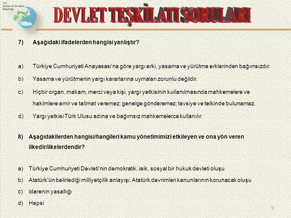 7)Aşağıdaki ifadelerden hangisi yanlıştır? a)Türkiye Cumhuriyeti Anayasası'na göre yargı erki, yasama ve yürütme erklerinden bağımsızdır. b)Yasama ve
