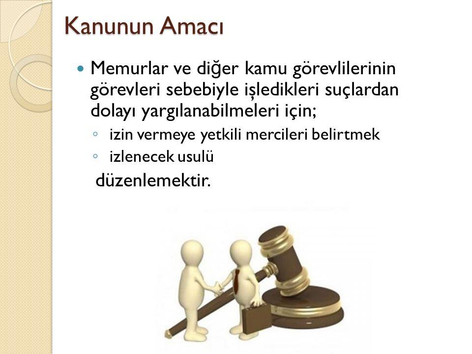 Kanunun Amacı Memurlar ve di ğ er kamu görevlilerinin görevleri sebebiyle işledikleri suçlardan dolayı yargılanabilmeleri için; ◦ izin vermeye yetkili