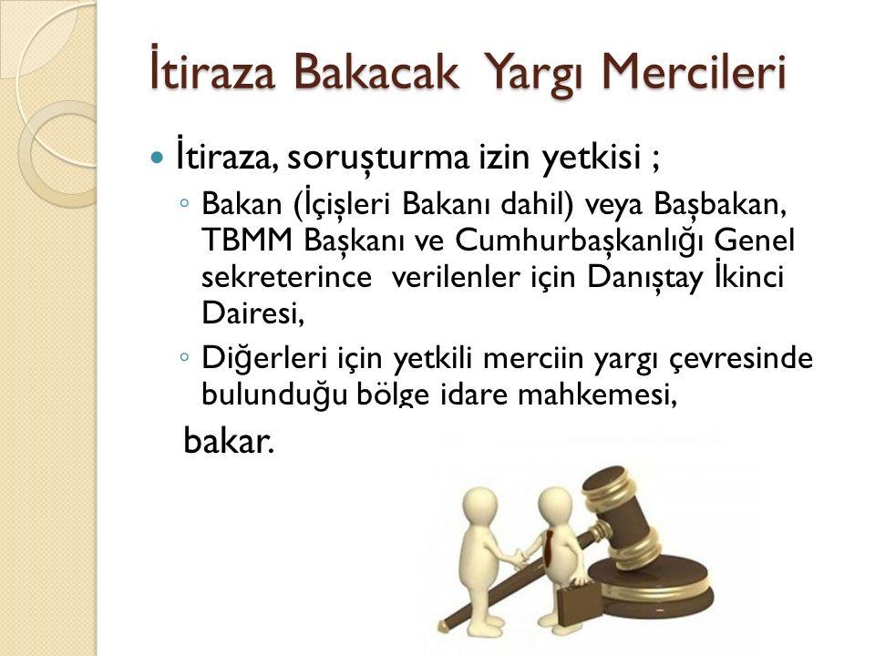 İ tiraza Bakacak Yargı Mercileri İ tiraza, soruşturma izin yetkisi ; ◦ Bakan ( İ çişleri Bakanı dahil) veya Başbakan, TBMM Başkanı ve Cumhurbaşkanlı ğ