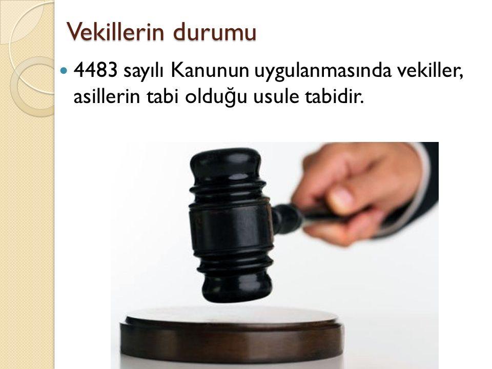 Vekillerin durumu 4483 sayılı Kanunun uygulanmasında vekiller, asillerin tabi oldu ğ u usule tabidir.