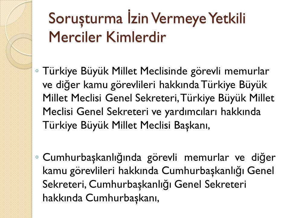 Soruşturma İ zin Vermeye Yetkili Merciler Kimlerdir ◦ Türkiye Büyük Millet Meclisinde görevli memurlar ve di ğ er kamu görevlileri hakkında Türkiye Bü