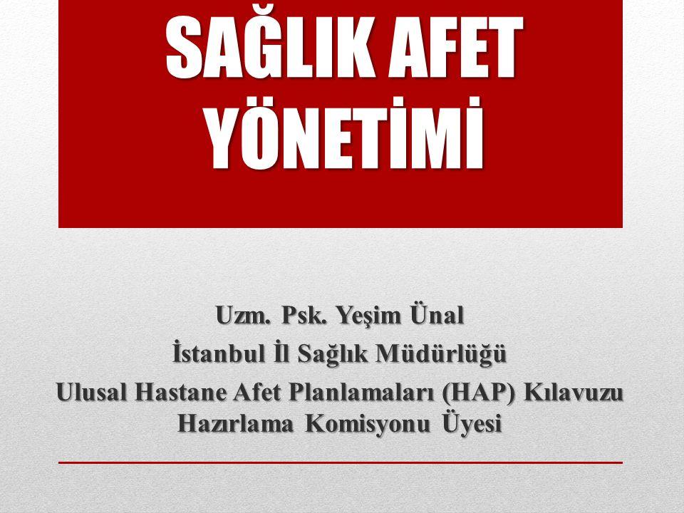 SAĞLIK AFET YÖNETİMİ Uzm. Psk. Yeşim Ünal İstanbul İl Sağlık Müdürlüğü Ulusal Hastane Afet Planlamaları (HAP) Kılavuzu Hazırlama Komisyonu Üyesi