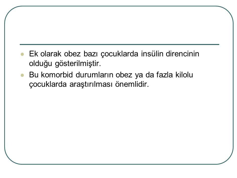 Ek olarak obez bazı çocuklarda insülin direncinin olduğu gösterilmiştir.