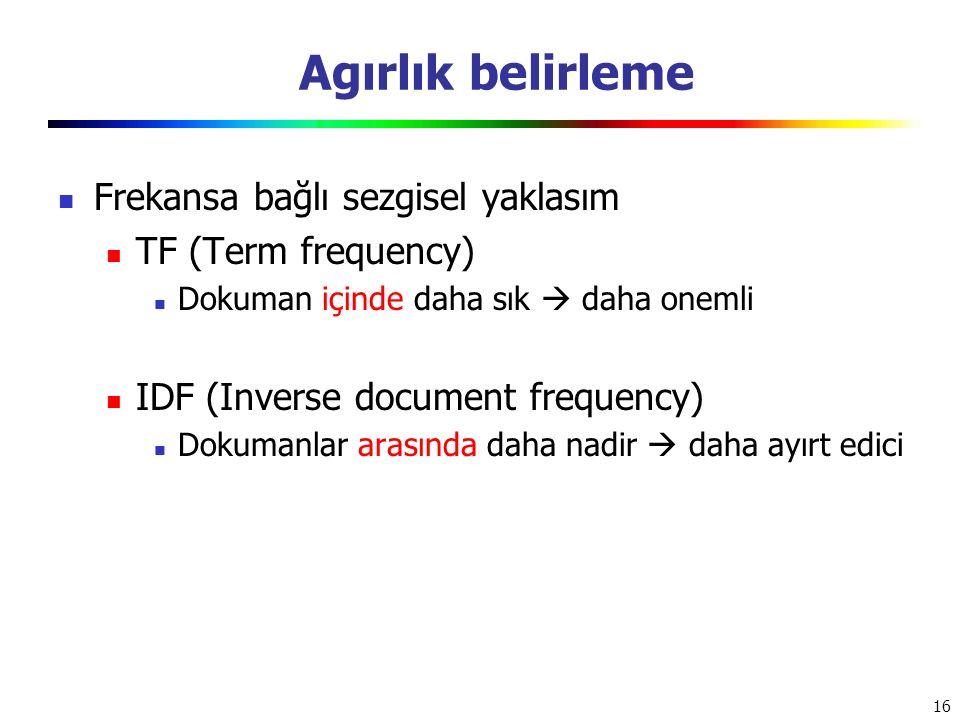 16 Agırlık belirleme Frekansa bağlı sezgisel yaklasım TF (Term frequency) Dokuman içinde daha sık  daha onemli IDF (Inverse document frequency) Dokum
