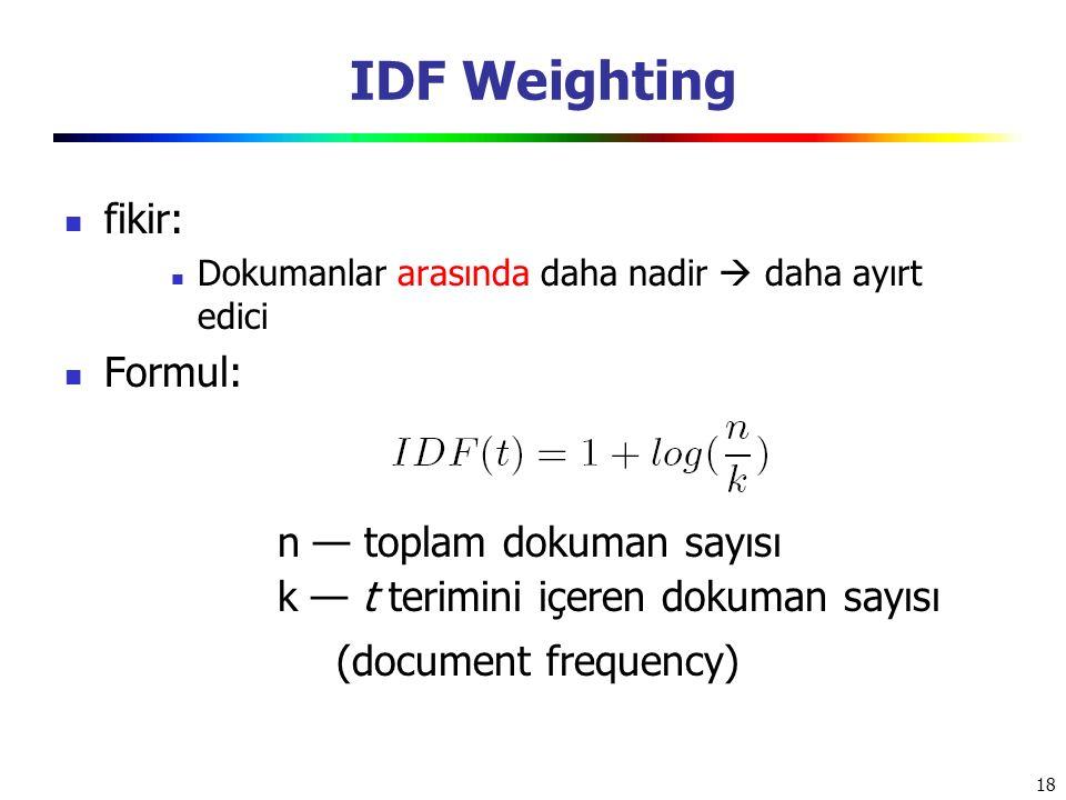18 IDF Weighting fikir: Dokumanlar arasında daha nadir  daha ayırt edici Formul: n — toplam dokuman sayısı k — t terimini içeren dokuman sayısı (docu