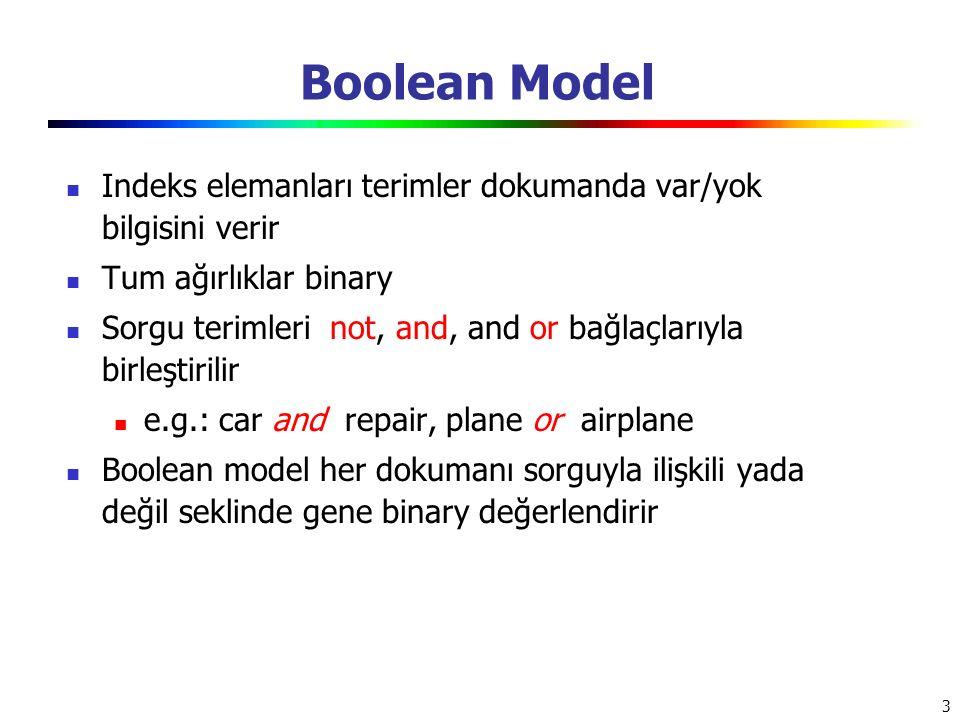 3 Boolean Model Indeks elemanları terimler dokumanda var/yok bilgisini verir Tum ağırlıklar binary Sorgu terimleri not, and, and or bağlaçlarıyla birl