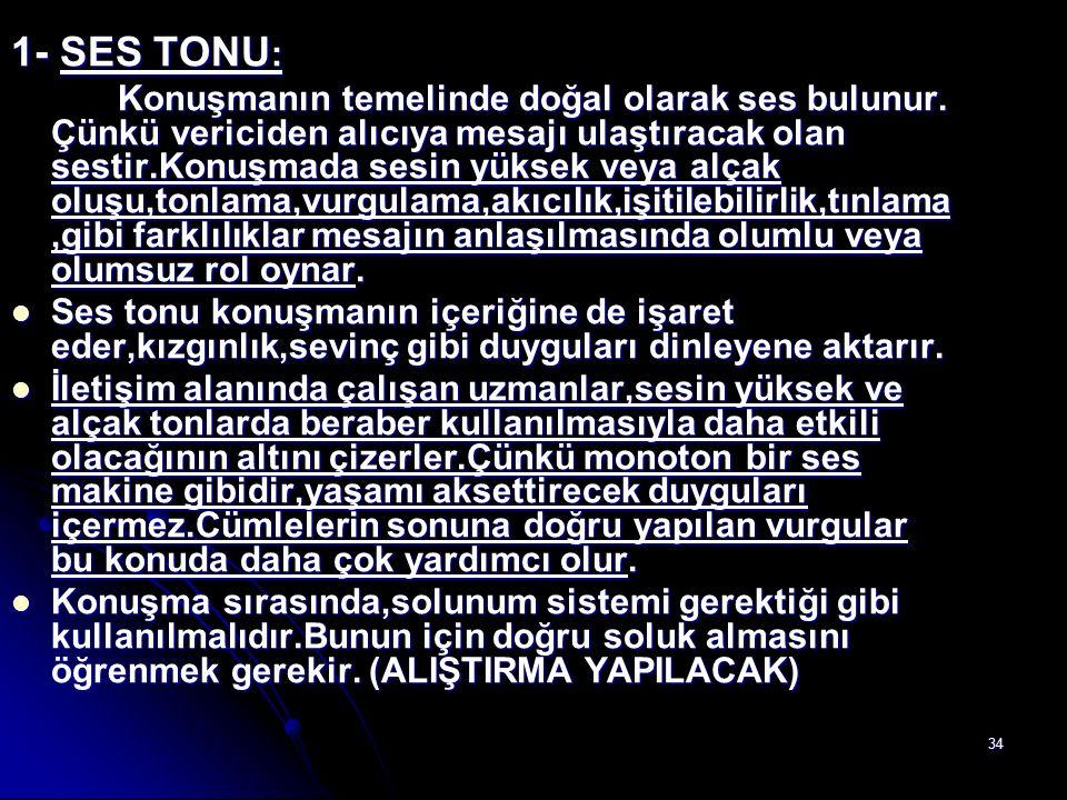 34 1- SES TONU : Konuşmanın temelinde doğal olarak ses bulunur. Çünkü vericiden alıcıya mesajı ulaştıracak olan sestir.Konuşmada sesin yüksek veya alç